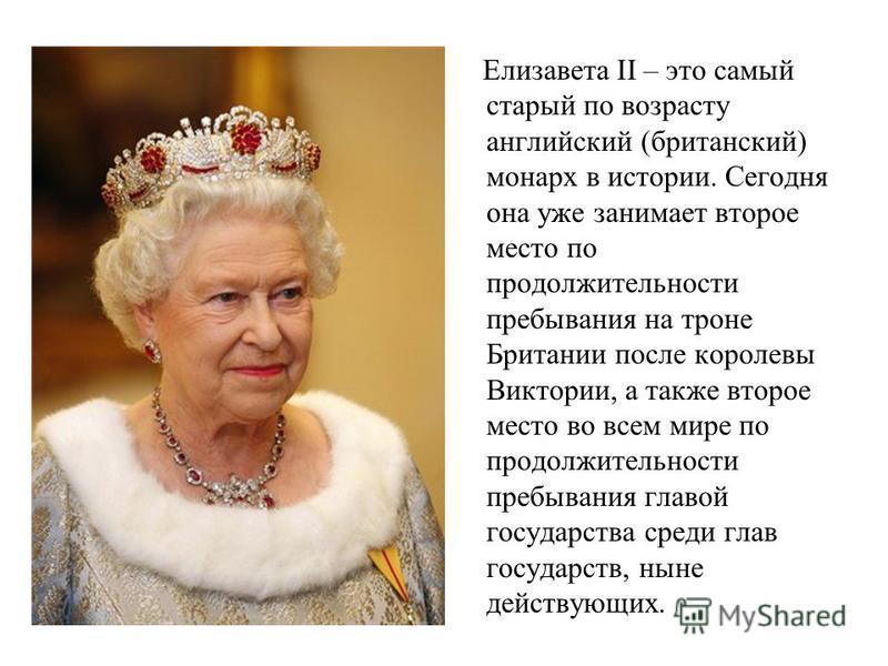 Елизавета II – это самый старый по возрасту английский (британский) монарх в истории. Сегодня она уже занимает второе место по продолжительности пребывания на троне Британии после королевы Виктории, а также второе место во всем мире по продолжительно