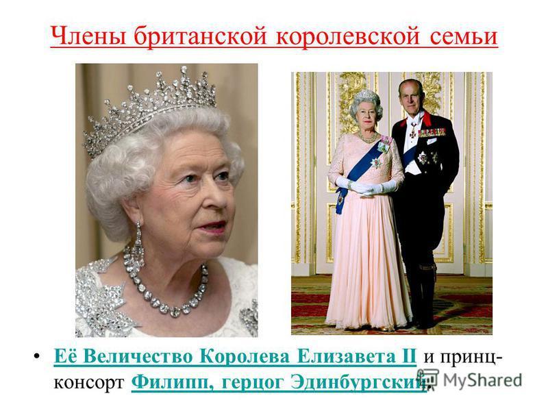 Члены британской королевской семьи Её Величество Королева Елизавета II и принц- консорт Филипп, герцог Эдинбургский.Её Величество Королева Елизавета IIФилипп, герцог Эдинбургский
