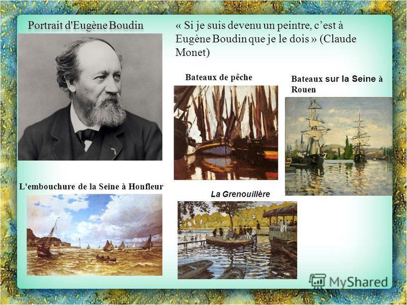 Portrait d'Eugène Boudin « Si je suis devenu un peintre, cest à Eugène Boudin que je le dois » (Claude Monet) La Grenouillère Bateaux de pêche L'embouchure de la Seine à Honfleur Bateaux sur la Seine à Rouen