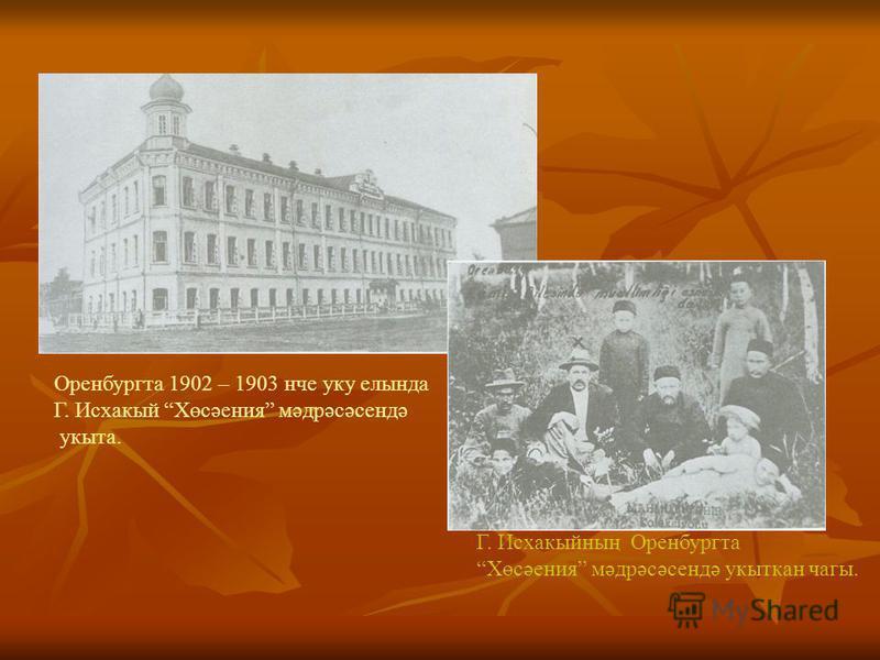 Оренбургта 1902 – 1903 нче уку елында Г. Исхакый Хөсәения мәдрәсәсендә укыта. Г. Исхакыйның Оренбургта Хөсәения мәдрәсәсендә укыткан чагы.