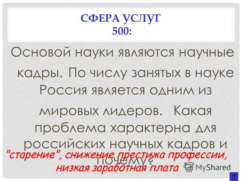 СФЕРА УСЛУГ 500: Основой науки являются научные кадры. По числу занятых в науке Россия является одним из мировых лидеров. Какая проблема характерна для российских научных кадров и почему?