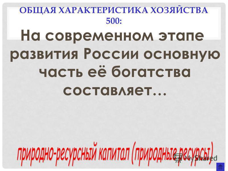 ОБЩАЯ ХАРАКТЕРИСТИКА ХОЗЯЙСТВА 500: На современном этапе развития России основную часть её богатства составляет…