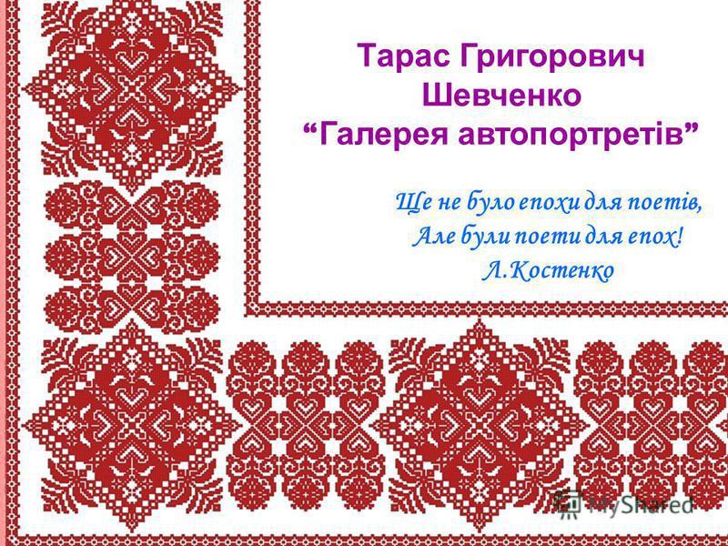 Тарас Григорович Шевченко Галерея автопортретів Ще не було епохи для поетів, Але були поети для епох! Л.Костенко
