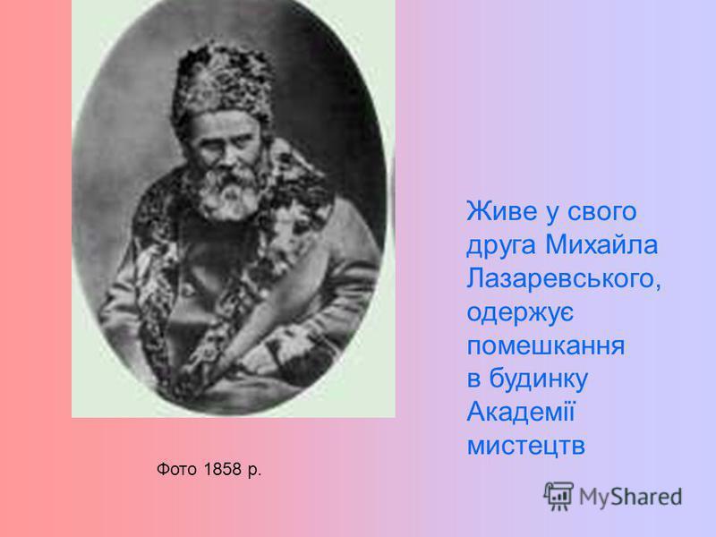 Живе у свого друга Михайла Лазаревського, одержує помешкання в будинку Академії мистецтв Фото 1858 р.