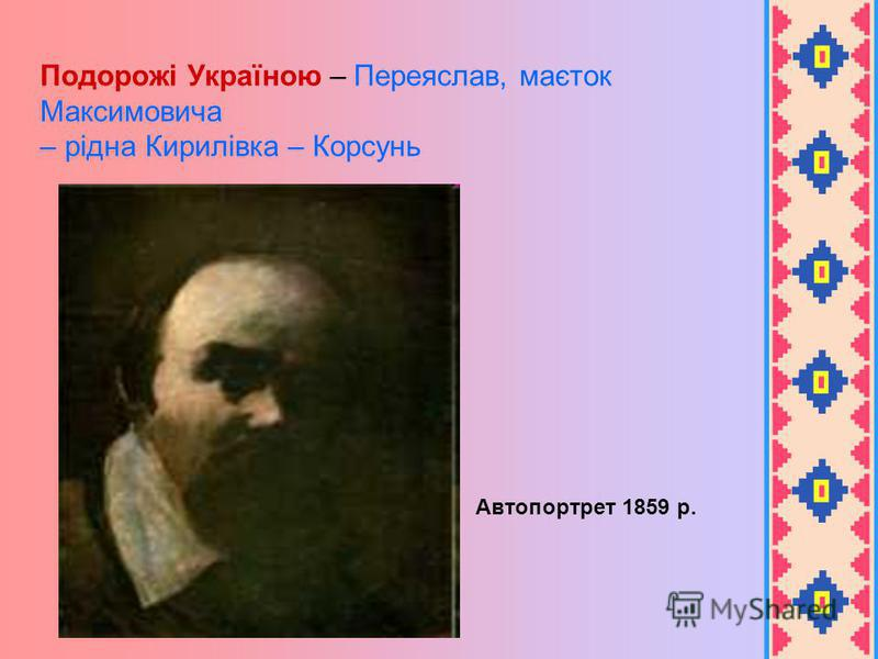 Автопортрет 1859 р. Подорожі Україною – Переяслав, маєток Максимовича – рідна Кирилівка – Корсунь