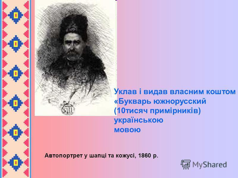 Автопортрет у шапці та кожусі, 1860 р. Уклав і видав власним коштом «Букварь южнорусский (10тисяч примірників) українською мовою