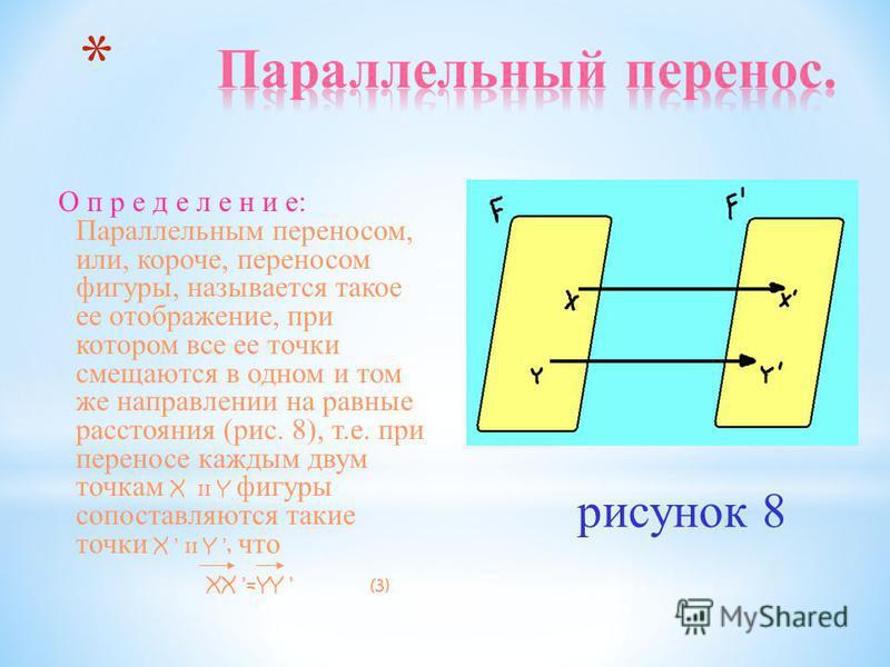 О п р е д е л е н и е: Параллельным переносом, или, короче, переносом фигуры, называется такое ее отображение, при котором все ее точки смещаются в одном и том же направлении на равные расстояния (рис. 8), т.е. при переносе каждым двум точкам X и Y ф