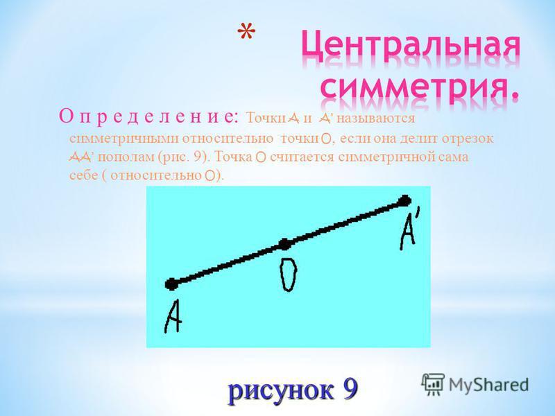 О п р е д е л е н и е: Точки A и A называются симметричными относительно точки O, если она делит отрезок AA пополам (рис. 9). Точка O считается симметричной сама себе ( относительно O ). рисунок 9 рисунок 9