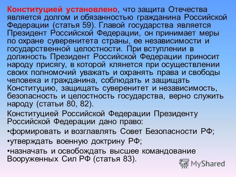 Конституцией установлено, что защита Отечества является долгом и обязанностью гражданина Российской Федерации (статья 59). Главой государства является Президент Российской Федерации, он принимает меры по охране суверенитета страны, ее независимости и
