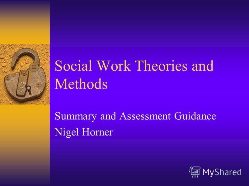 Social Work Theories and Methods Summary and Assessment Guidance Nigel Horner