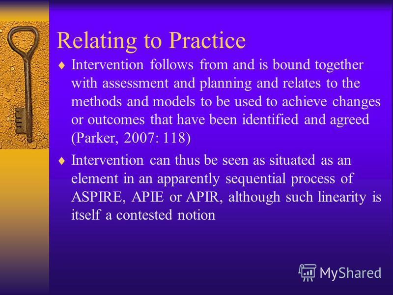 Relating to Practice Intervention follows from and is bound together with assessment and planning and relates to the methods and models to be used to achieve changes or outcomes that have been identified and agreed (Parker, 2007: 118) Intervention ca