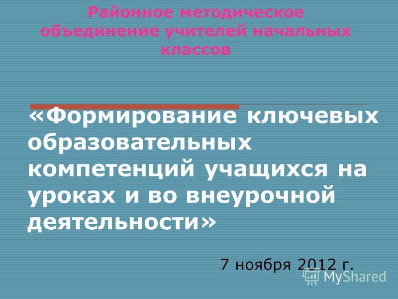 Районное методическое объединение учителей начальных классов 7 ноября 2012 г. «Формирование ключевых образовательных компетенций учащихся на уроках и во внеурочной деятельности»