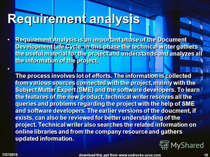 Requirement analysis Requirement Analysis is an important phase of the Document Development Life Cycle. In this phase the technical writer gathers the useful material for the project and understands and analyzes all the information of the project. Th