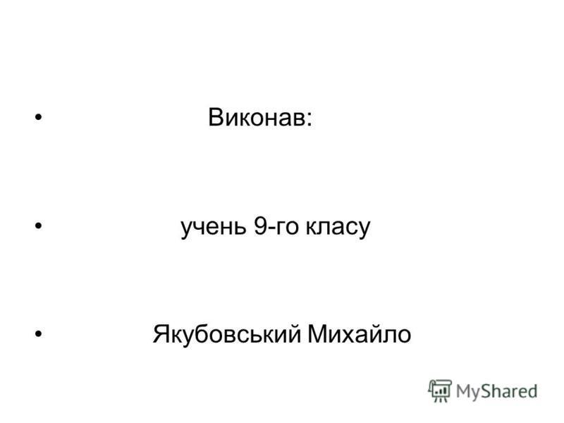 Виконав: учень 9-го класу Якубовський Михайло