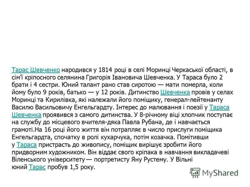 Тарас ШевченкоТарас Шевченко народився у 1814 році в селі Моринці Черкаської області, в сімї кріпосного селянина Григорія Івановича Шевченка. У Тараса було 2 брати і 4 сестри. Юний талант рано став сиротою мати померла, коли йому було 9 років, батько