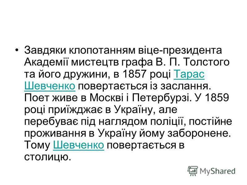 Завдяки клопотанням віце-президента Академії мистецтв графа В. П. Толстого та його дружини, в 1857 році Тарас Шевченко повертається із заслання. Поет живе в Москві і Петербурзі. У 1859 році приїжджає в Україну, але перебуває під наглядом поліції, пос