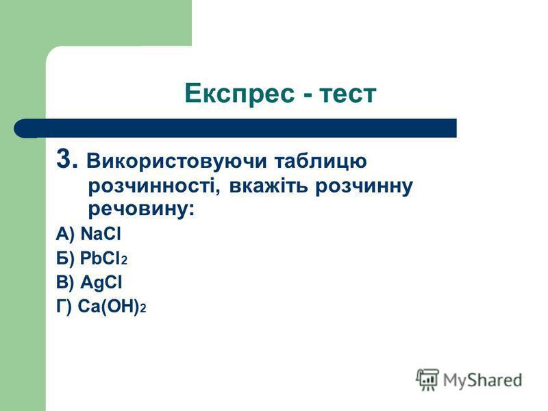 3. Використовуючи таблицю розчинності, вкажіть розчинну речовину: А) NaCl Б) PbCl 2 В) AgCl Г) Ca(OH) 2