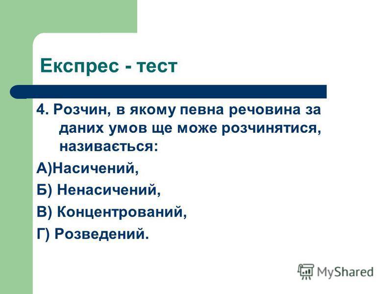 Експрес - тест 4. Розчин, в якому певна речовина за даних умов ще може розчинятися, називається: А)Насичений, Б) Ненасичений, В) Концентрований, Г) Розведений.