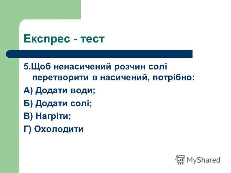 5.Щоб ненасичений розчин солі перетворити в насичений, потрібно: А) Додати води; Б) Додати солі; В) Нагріти; Г) Охолодити Експрес - тест