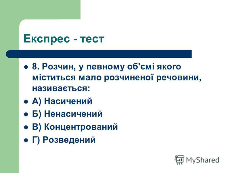 Експрес - тест 8. Розчин, у певному об'ємі якого міститься мало розчиненої речовини, називається: А) Насичений Б) Ненасичений В) Концентрований Г) Розведений