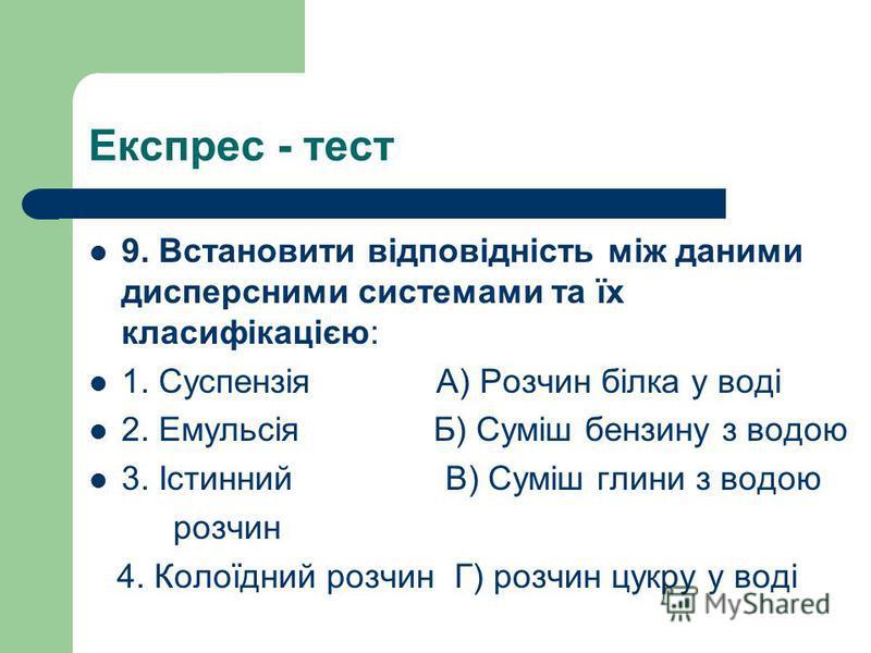 Експрес - тест 9. Встановити відповідність між даними дисперсними системами та їх класифікацією: 1. Суспензія А) Розчин білка у воді 2. Емульсія Б) Суміш бензину з водою 3. Істинний В) Суміш глини з водою розчин 4. Колоїдний розчин Г) розчин цукру у