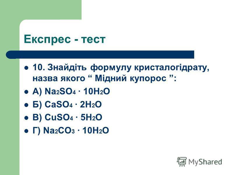 Експрес - тест 10. Знайдіть формулу кристалогідрату, назва якого Мідний купорос : А) Na 2 SO 4 10H 2 O Б) CaSO 4 2H 2 O В) CuSO 4 5H 2 O Г) Na 2 CO 3 10H 2 O