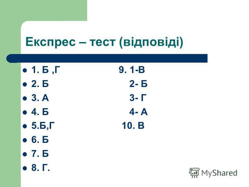 Експрес – тест (відповіді) 1. Б,Г 9. 1-В 2. Б 2- Б 3. А 3- Г 4. Б 4- А 5.Б,Г 10. В 6. Б 7. Б 8. Г.