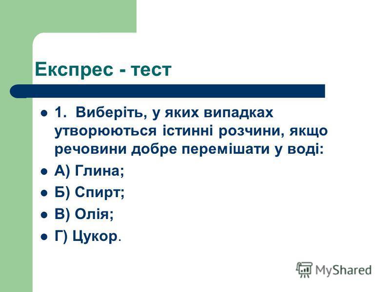 1. Виберіть, у яких випадках утворюються істинні розчини, якщо речовини добре перемішати у воді: А) Глина; Б) Спирт; В) Олія; Г) Цукор. Експрес - тест
