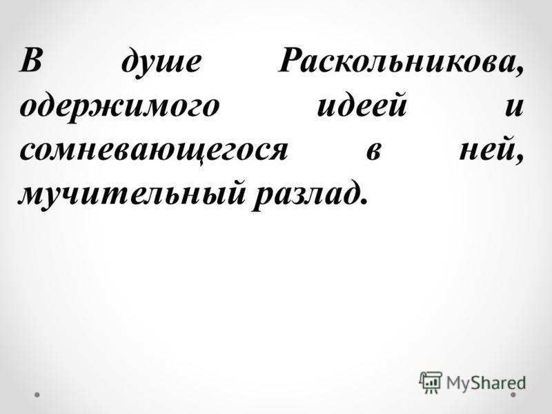 1. Герой не принимает лик мира сего»; такая жизнь вызывает в нем чувство омерзения и злобного презрения к столпам общества. 2. Герой находится в состоянии острого нервного возбуждения, он духовно и физически подавлен. 3. Мучают Раскольникова не бедно