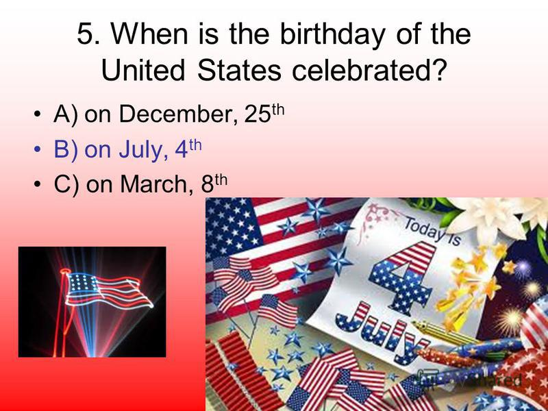5. When is the birthday of the United States celebrated? A) on December, 25 th B) on July, 4 th C) on March, 8 th
