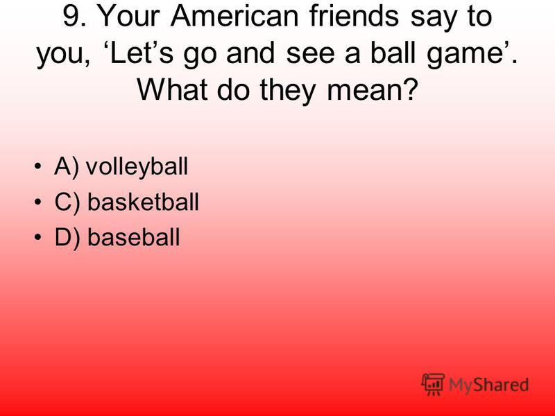 9. Your American friends say to you, Lets go and see a ball game. What do they mean? A) volleyball C) basketball D) baseball
