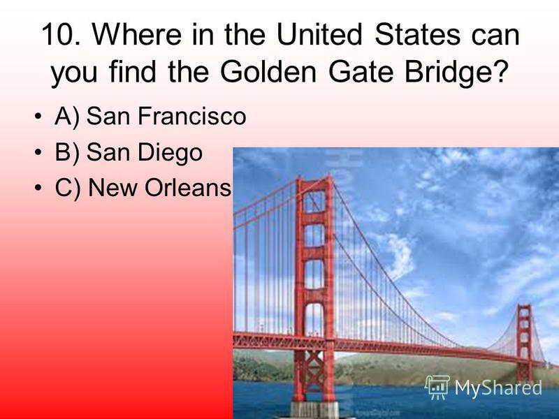 10. Where in the United States can you find the Golden Gate Bridge? A) San Francisco B) San Diego C) New Orleans