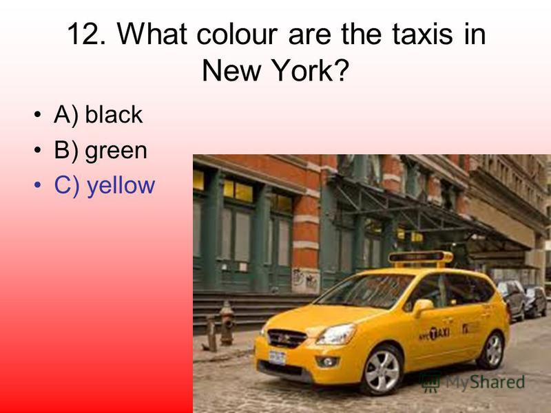 12. What colour are the taxis in New York? A) black B) green C) yellow