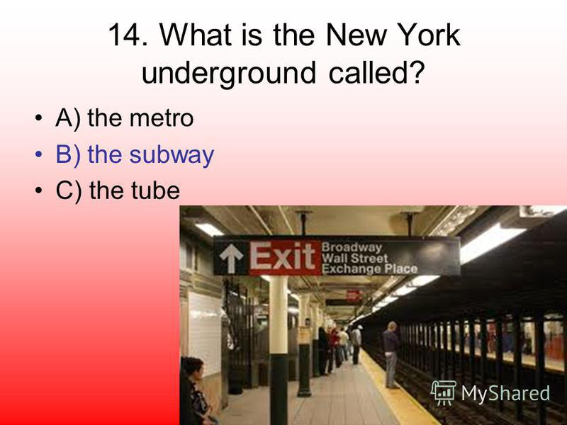 14. What is the New York underground called? A) the metro B) the subway C) the tube