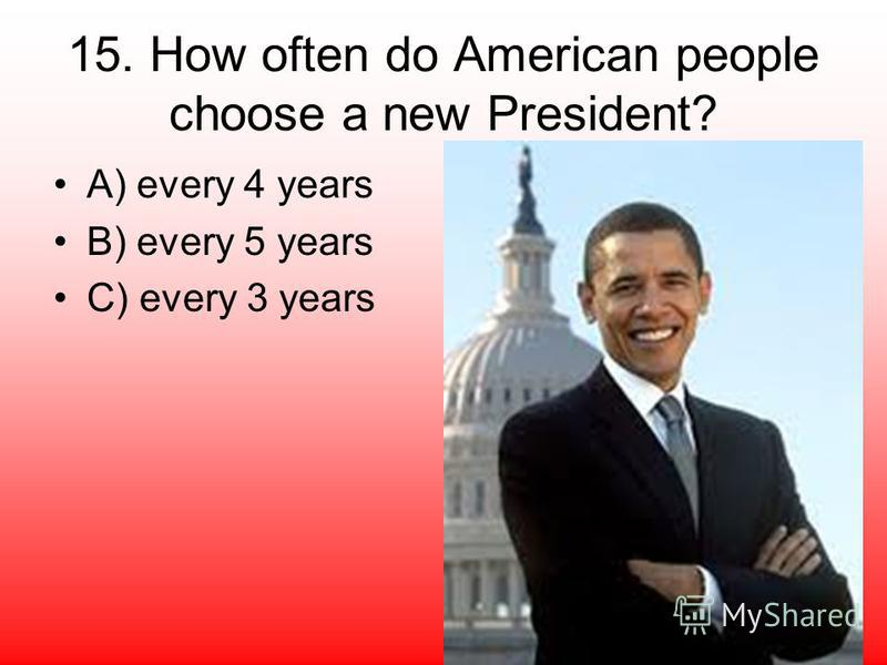 15. How often do American people choose a new President? A) every 4 years B) every 5 years C) every 3 years