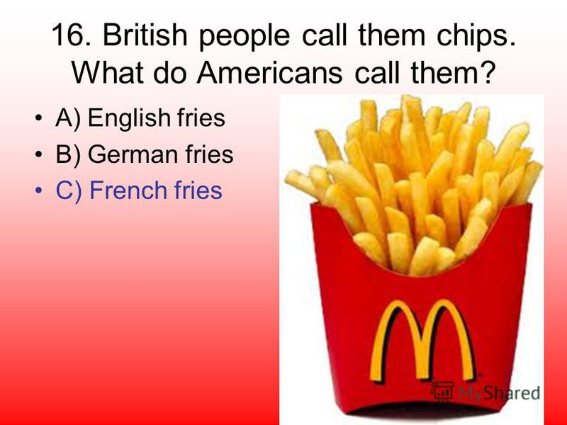 16. British people call them chips. What do Americans call them? A) English fries B) German fries C) French fries