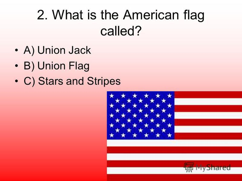 2. What is the American flag called? A) Union Jack B) Union Flag C) Stars and Stripes