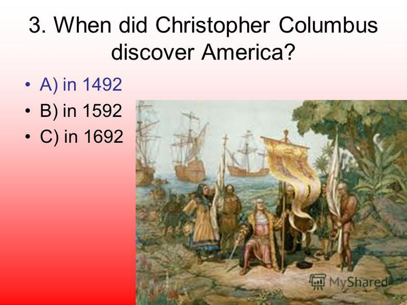 3. When did Christopher Columbus discover America? A) in 1492 B) in 1592 C) in 1692