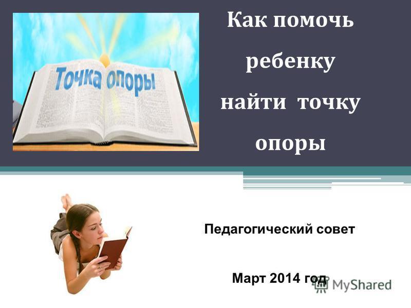 Как помочь ребенку найти точку опоры Педагогический совет Март 2014 год