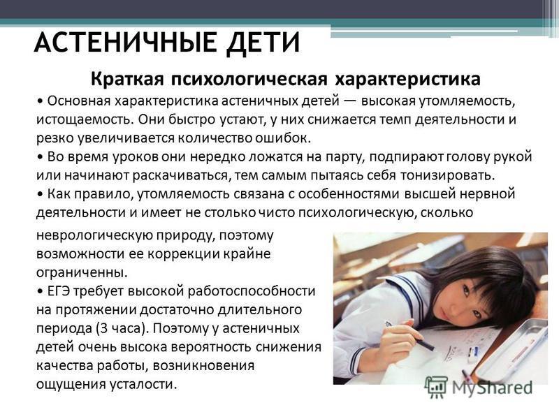 АСТЕНИЧНЫЕ ДЕТИ Краткая психологическая характеристика Основная характеристика астеничных детей высокая утомляемость, истощаемость. Они быстро устают, у них снижается темп деятельности и резко увеличивается количество ошибок. Во время уроков они нере