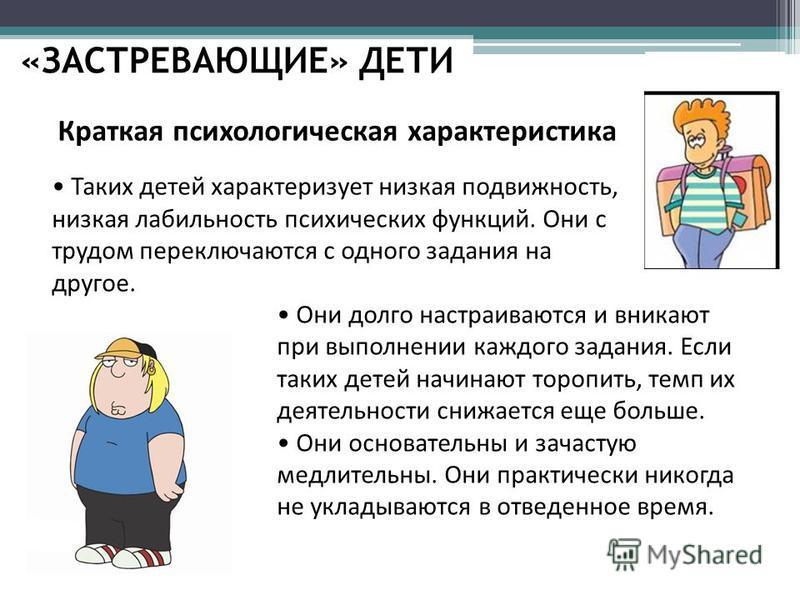 «ЗАСТРЕВАЮЩИЕ» ДЕТИ Краткая психологическая характеристика Таких детей характеризует низкая подвижность, низкая лабильность психических функций. Они с трудом переключаются с одного задания на другое. Они долго настраиваются и вникают при выполнении к