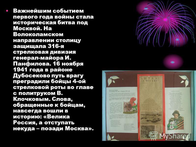 Важнейшим событием первого года войны стала историческая битва под Москвой. На Волоколамском направлении столицу защищала 316-я стрелковая дивизия генерал-майора И. Панфилова. 16 ноября 1941 года в районе Дубосеково путь врагу преградили бойцы 4-ой с