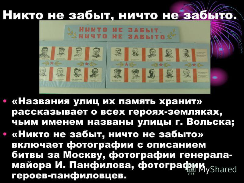 Никто не забыт, ничто не забыто. «Названия улиц их память хранит» рассказывает о всех героях-земляках, чьим именем названы улицы г. Вольска; «Никто не забыт, ничто не забыто» включает фотографии с описанием битвы за Москву, фотографии генерала- майор