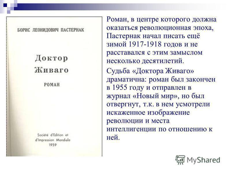 Роман, в центре которого должна оказаться революционная эпоха, Пастернак начал писать ещё зимой 1917-1918 годов и не расставался с этим замыслом несколько десятилетий. Судьба «Доктора Живаго» драматична: роман был закончен в 1955 году и отправлен в ж