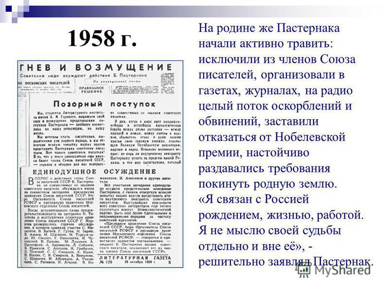 1958 г. На родине же Пастернака начали активно травить: исключили из членов Союза писателей, организовали в газетах, журналах, на радио целый поток оскорблений и обвинений, заставили отказаться от Нобелевской премии, настойчиво раздавались требования