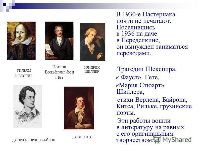 В 1930-е Пастернака почти не печатают. Поселившись в 1936 на даче в Переделкине, он вынужден заниматься переводами. Трагедии Шекспира, « Фауст» Гете, «Мария Стюарт» Шиллера, стихи Верлена, Байрона, Китса, Рильке, грузинские поэты. Эти работы вошли в