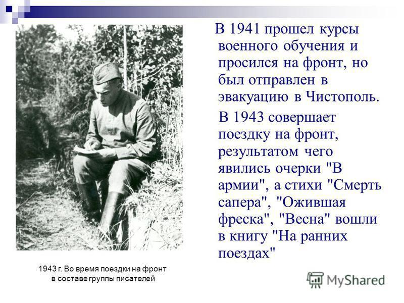 В 1941 прошел курсы военного обучения и просился на фронт, но был отправлен в эвакуацию в Чистополь. В 1943 совершает поездку на фронт, результатом чего явились очерки