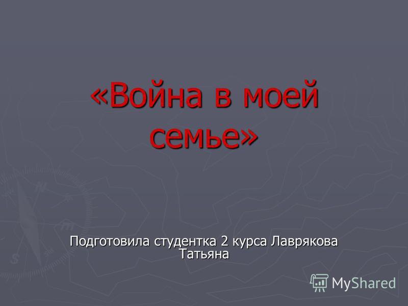 «Война в моей семье» Подготовила студентка 2 курса Лаврякова Татьяна