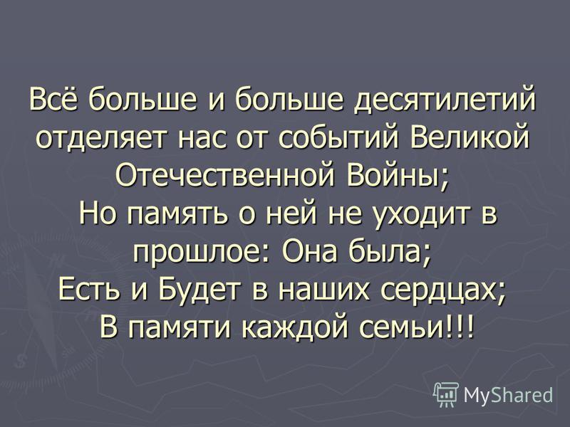 Всё больше и больше десятилетий отделяет нас от событий Великой Отечественной Войны; Но память о ней не уходит в прошлое: Она была; Есть и Будет в наших сердцах; В памяти каждой семьи!!!