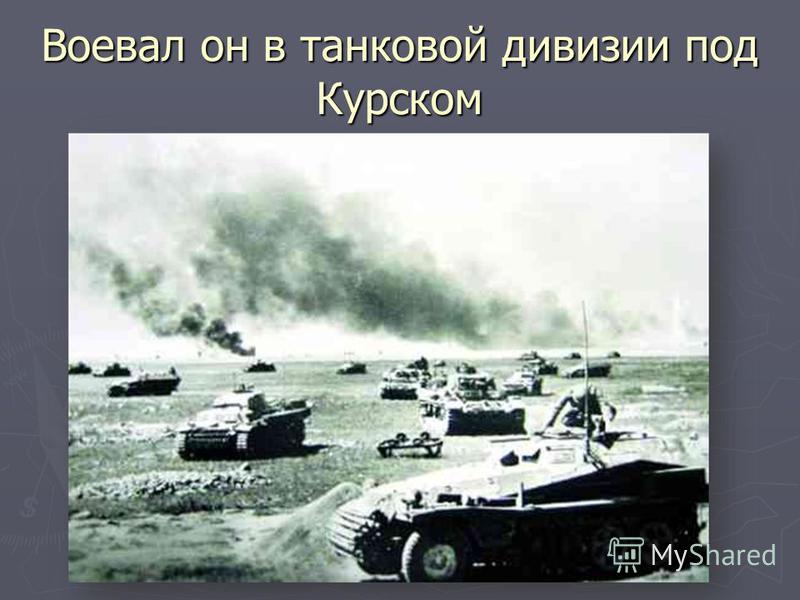Воевал он в танковой дивизии под Курском